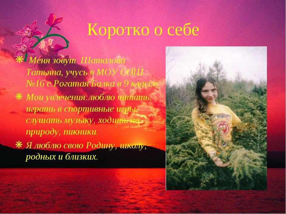 Коротко о себе Меня зовут Шаталова Татьяна, учусь в МОУ СОШ №16 с.Рогатая Бал...