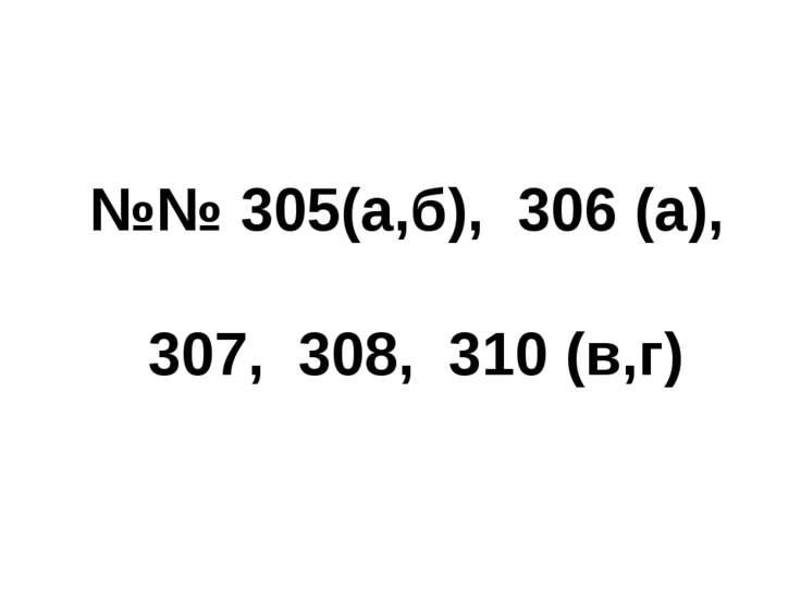 №№ 305(а,б), 306 (а), 307, 308, 310 (в,г)