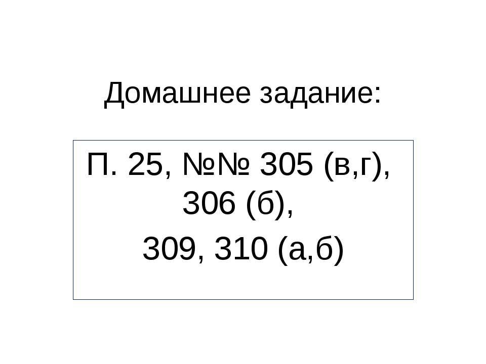 Домашнее задание: П. 25, №№ 305 (в,г), 306 (б), 309, 310 (а,б)