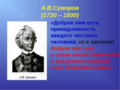 А.В.Суворов (1730 – 1800) «Доброе имя есть принадлежность каждого честного че...