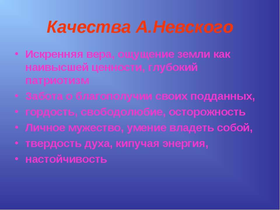 Качества А.Невского Искренняя вера, ощущение земли как наивысшей ценности, гл...