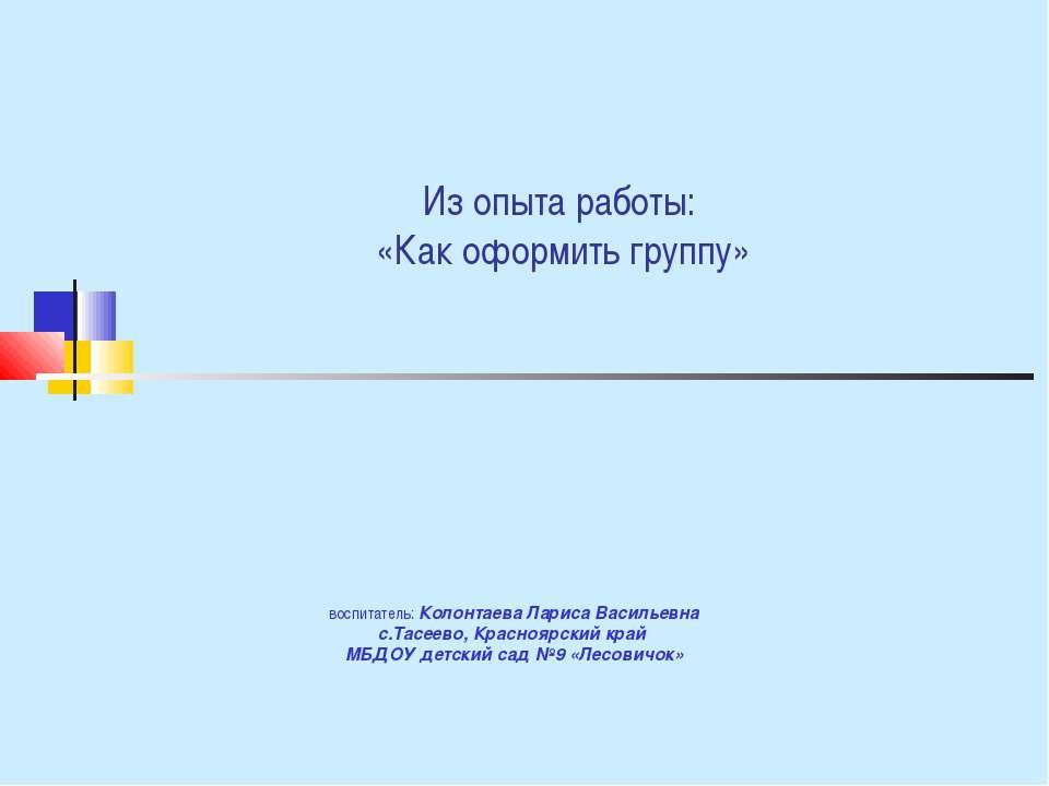 Из опыта работы: «Как оформить группу» воспитатель: Колонтаева Лариса Василье...