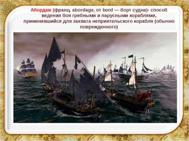 Абордаж (франц. abordage, от bord — борт судна)- способ ведения боя гребными ...