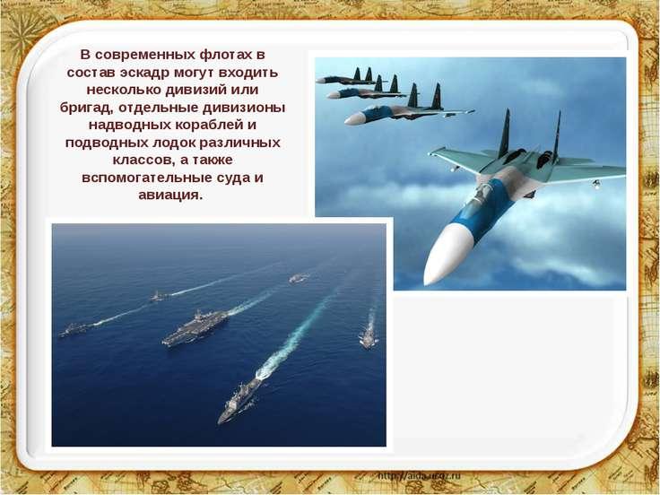 В современных флотах в состав эскадр могут входить несколько дивизий или бриг...