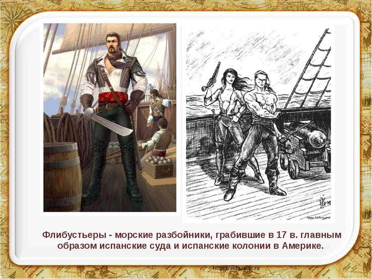 Флибустьеры - морские разбойники, грабившие в 17 в. главным образом испанские...