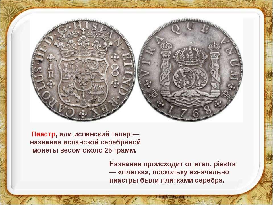 Пиастр, или испанский талер — название испанской серебряной монеты весом окол...