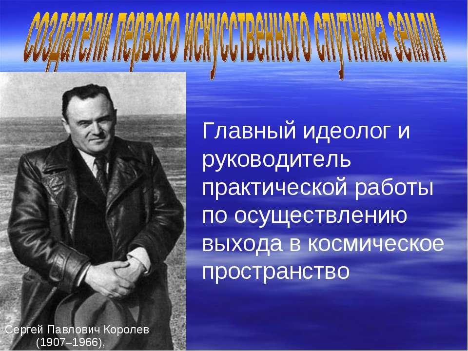 Сергей Павлович Королев (1907–1966), Главный идеолог и руководитель практичес...