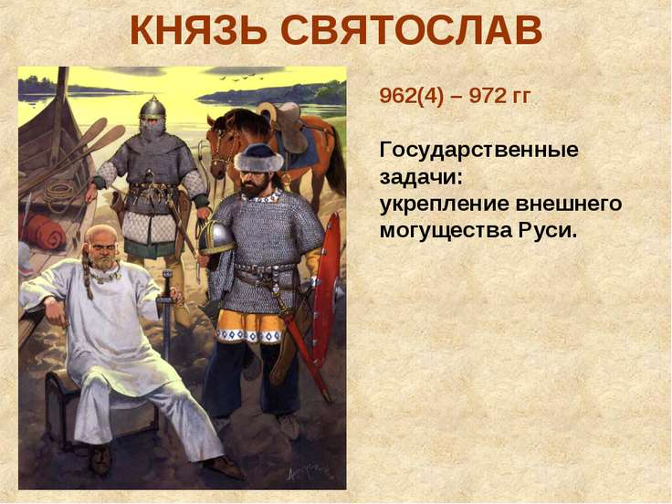 КНЯЗЬ СВЯТОСЛАВ 962(4) – 972 гг Государственные задачи: укрепление внешнего м...