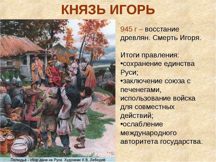 КНЯЗЬ ИГОРЬ 945 г – восстание древлян. Смерть Игоря. Итоги правления: сохране...