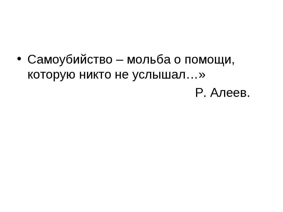 Самоубийство – мольба о помощи, которую никто не услышал…» Р. Алеев.