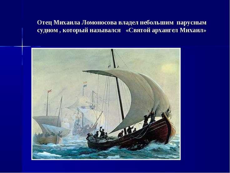 Отец Михаила Ломоносова владел небольшим парусным судном , который назывался ...
