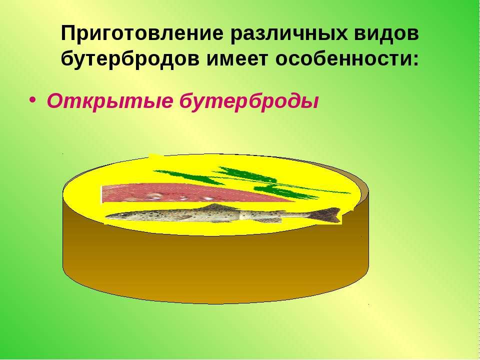 Приготовление различных видов бутербродов имеет особенности: Открытые бутерброды
