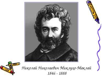 Николай Николаевич Миклухо-Маклай 1846 - 1888