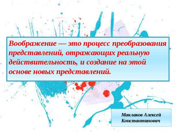 Маклаков Алексей Константинович Воображение — это процесс преобразования пред...