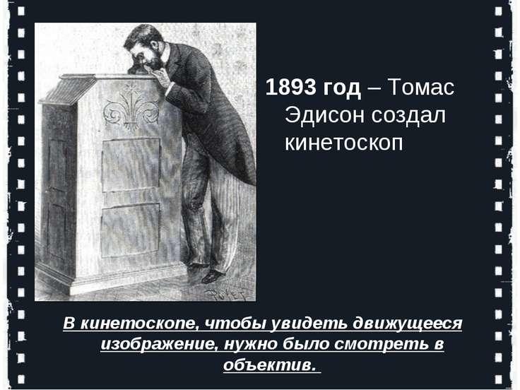 1893 год – Томас Эдисон создал кинетоскоп В кинетоскопе, чтобы увидеть движущ...
