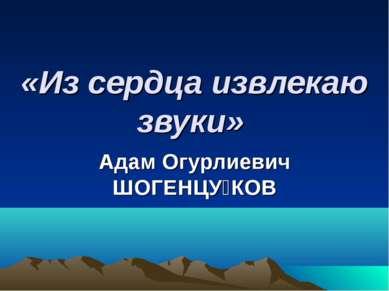 «Из сердца извлекаю звуки» Адам Огурлиевич ШОГЕНЦУ КОВ