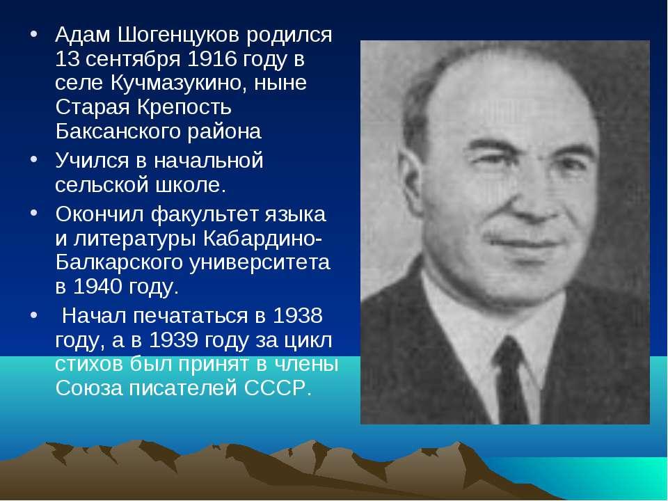 Адам Шогенцуков родился 13 сентября 1916 году в селе Кучмазукино, ныне Старая...