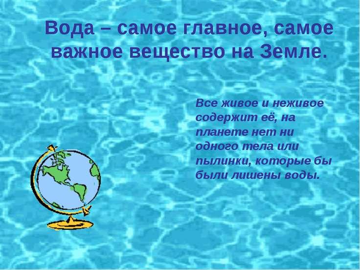 Вода – самое главное, самое важное вещество на Земле. Все живое и неживое сод...