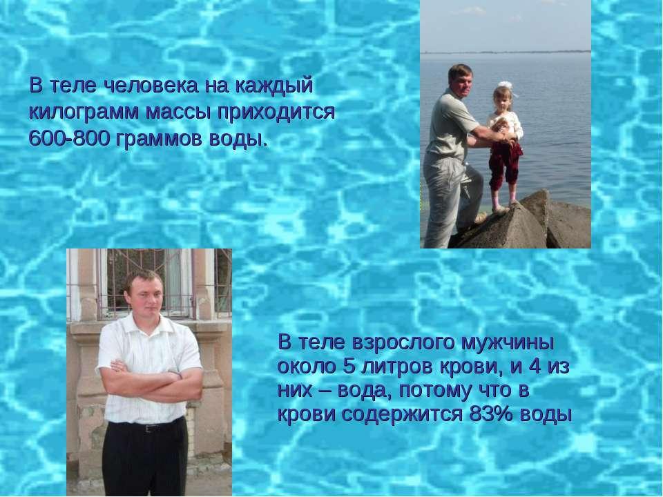 В теле человека на каждый килограмм массы приходится 600-800 граммов воды. В ...