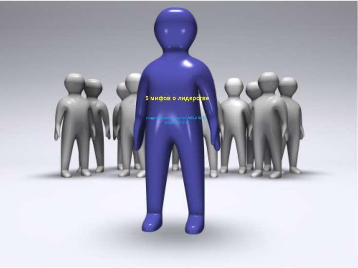 5 мифов о лидерстве подготовила психолог МОШ № 16 Воропай О.И.