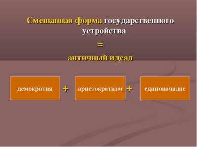 Смешанная форма государственного устройства = античный идеал + + демократия а...