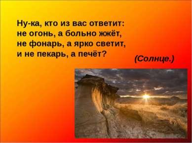 Ну-ка, кто из вас ответит: не огонь, а больно жжёт, не фонарь, а ярко светит,...
