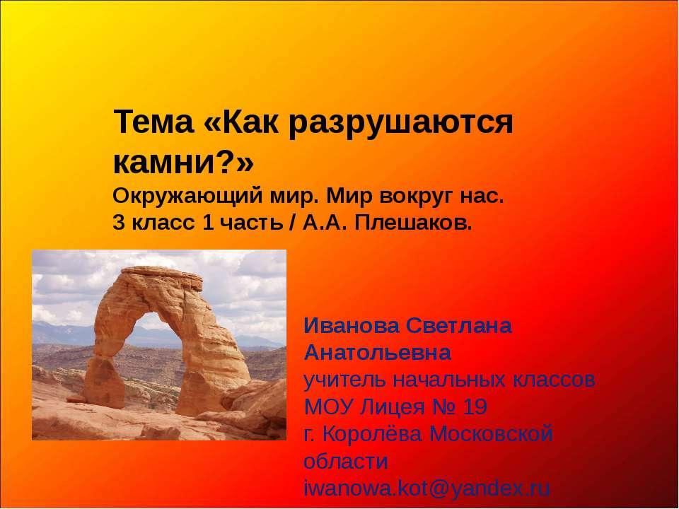 Тема «Как разрушаются камни?» Окружающий мир. Мир вокруг нас. 3 класс 1 часть...
