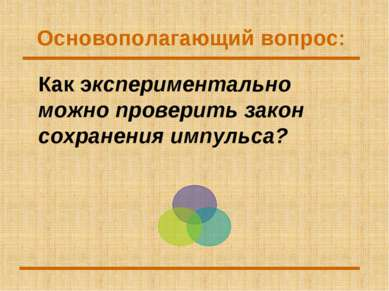 Основополагающий вопрос: Как экспериментально можно проверить закон сохранени...