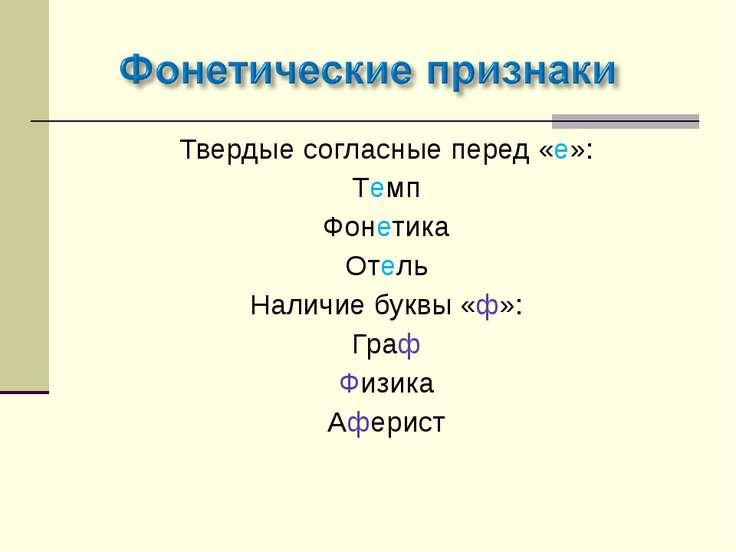 Твердые согласные перед «е»: Темп Фонетика Отель Наличие буквы «ф»: Граф Физи...