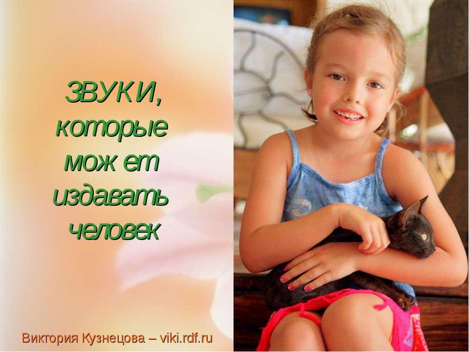 ЗВУКИ, которые может издавать человек Виктория Кузнецова – viki.rdf.ru