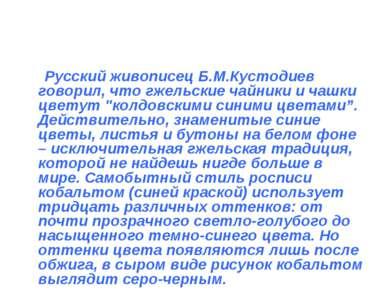 Русский живописец Б.М.Кустодиев говорил, что гжельские чайники и чашки цветут...