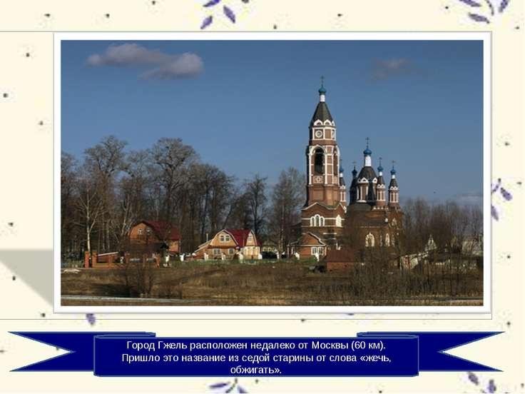 Город Гжель расположен недалеко от Москвы (60 км). Пришло это название из сед...