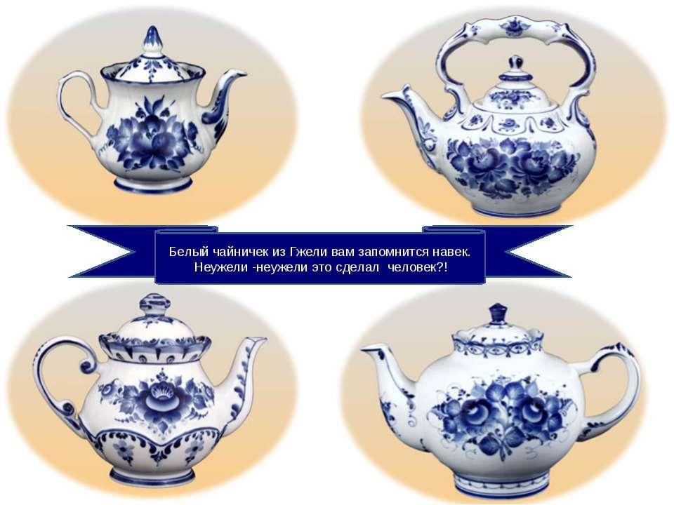 Белый чайничек из Гжели вам запомнится навек. Неужели -неужели это сделал чел...
