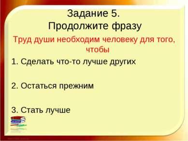 Задание 5. Продолжите фразу Труд души необходим человеку для того, чтобы 1. С...