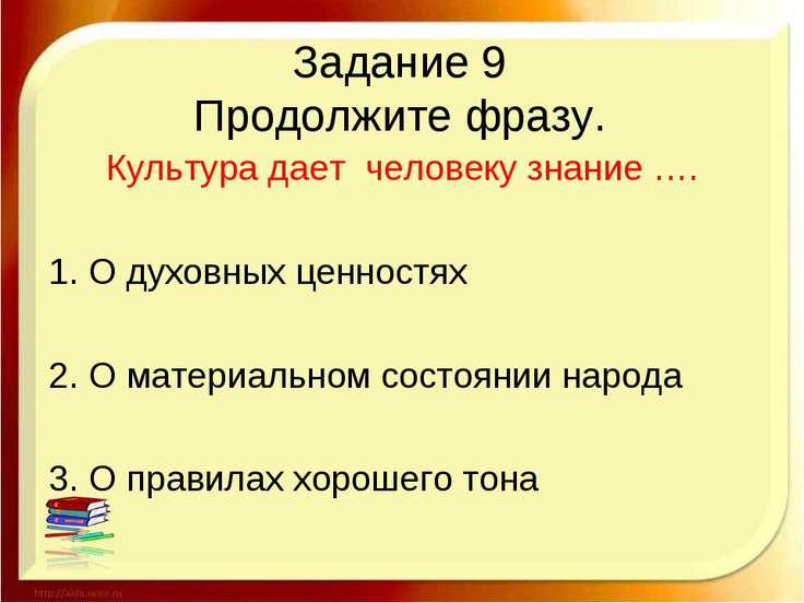 Задание 9 Продолжите фразу. Культура дает человеку знание …. 1. О духовных це...