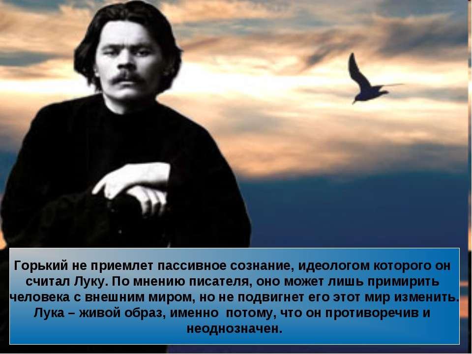 Горький не приемлет пассивное сознание, идеологом которого он считал Луку. По...