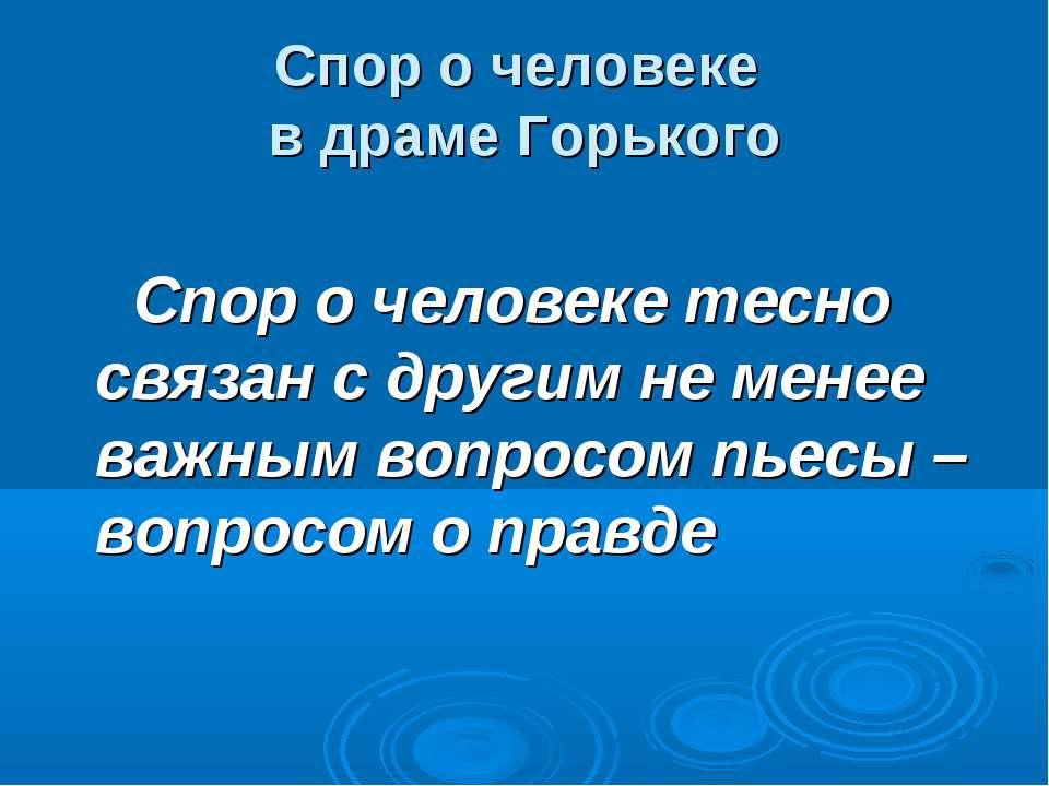 Спор о человеке в драме Горького Спор о человеке тесно связан с другим не мен...