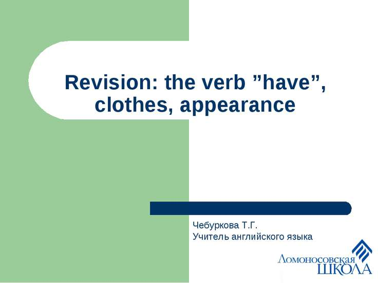 "Revision: the verb ""have"", clothes, appearance Чебуркова Т.Г. Учитель английс..."