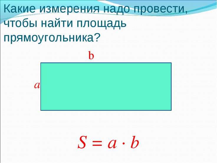 Какие измерения надо провести, чтобы найти площадь прямоугольника? b a S = a · b