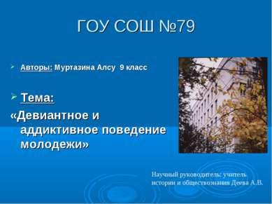 ГОУ СОШ №79 Авторы: Муртазина Алсу 9 класс Тема: «Девиантное и аддиктивное по...