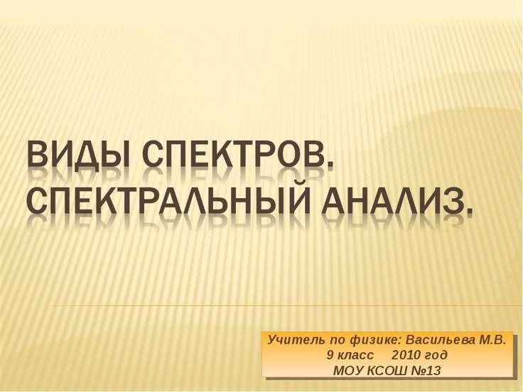 Учитель по физике: Васильева М.В. 9 класс 2010 год МОУ КСОШ №13