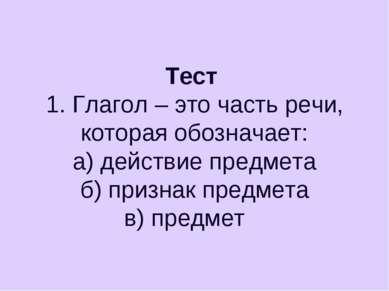 Тест 1. Глагол – это часть речи, которая обозначает: а) действие предмета б) ...