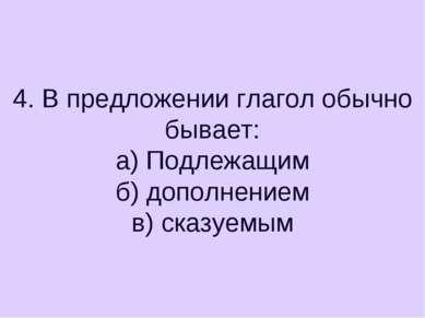4. В предложении глагол обычно бывает: а) Подлежащим б) дополнением в) сказуемым