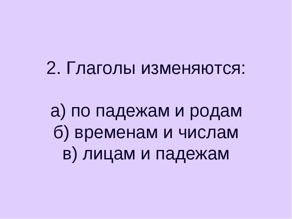 2. Глаголы изменяются: а) по падежам и родам б) временам и числам в) лицам и ...