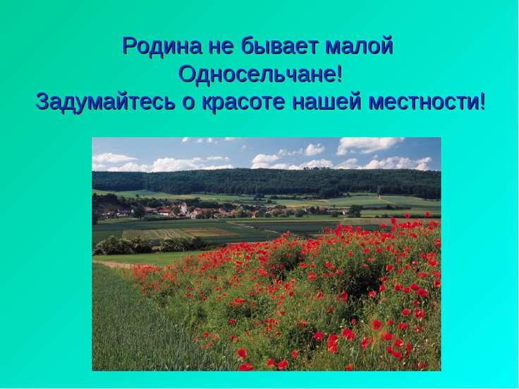 Родина не бывает малой Односельчане! Задумайтесь о красоте нашей местности!