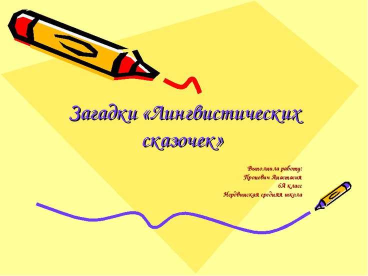Загадки «Лингвистических сказочек» Выполнила работу: Проневич Анастасия 6А кл...