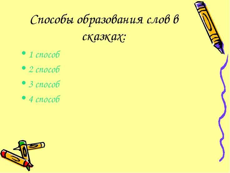 Способы образования слов в сказках: 1 способ 2 способ 3 способ 4 способ