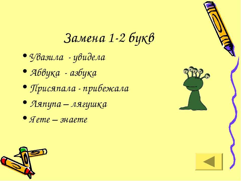 Замена 1-2 букв Увазила - увидела Абвука - азбука Присяпала - прибежала Ляпуп...