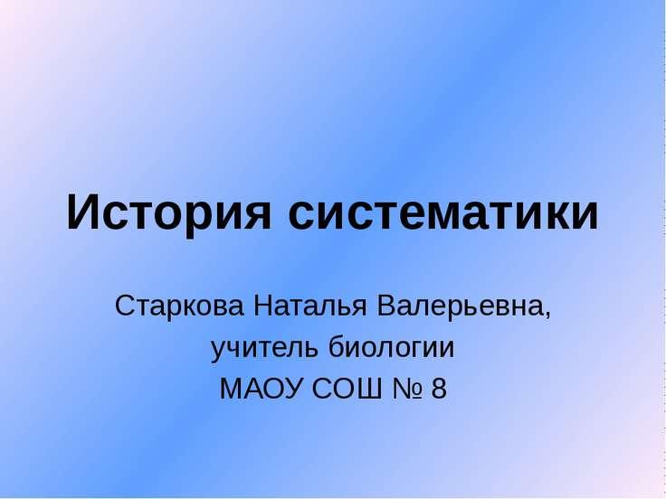 История систематики Старкова Наталья Валерьевна, учитель биологии МАОУ СОШ № 8