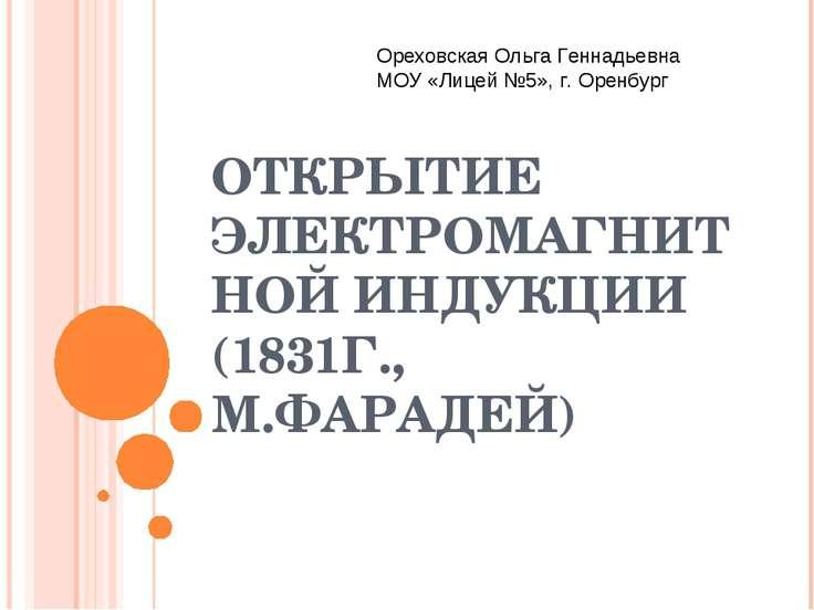 ОТКРЫТИЕ ЭЛЕКТРОМАГНИТНОЙ ИНДУКЦИИ (1831Г., М.ФАРАДЕЙ) Ореховская Ольга Генна...